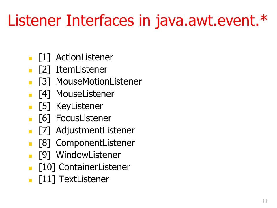 11 Listener Interfaces in java.awt.event.* [1] ActionListener [2] ItemListener [3] MouseMotionListener [4] MouseListener [5] KeyListener [6] FocusListener [7] AdjustmentListener [8] ComponentListener [9] WindowListener [10] ContainerListener [11] TextListener