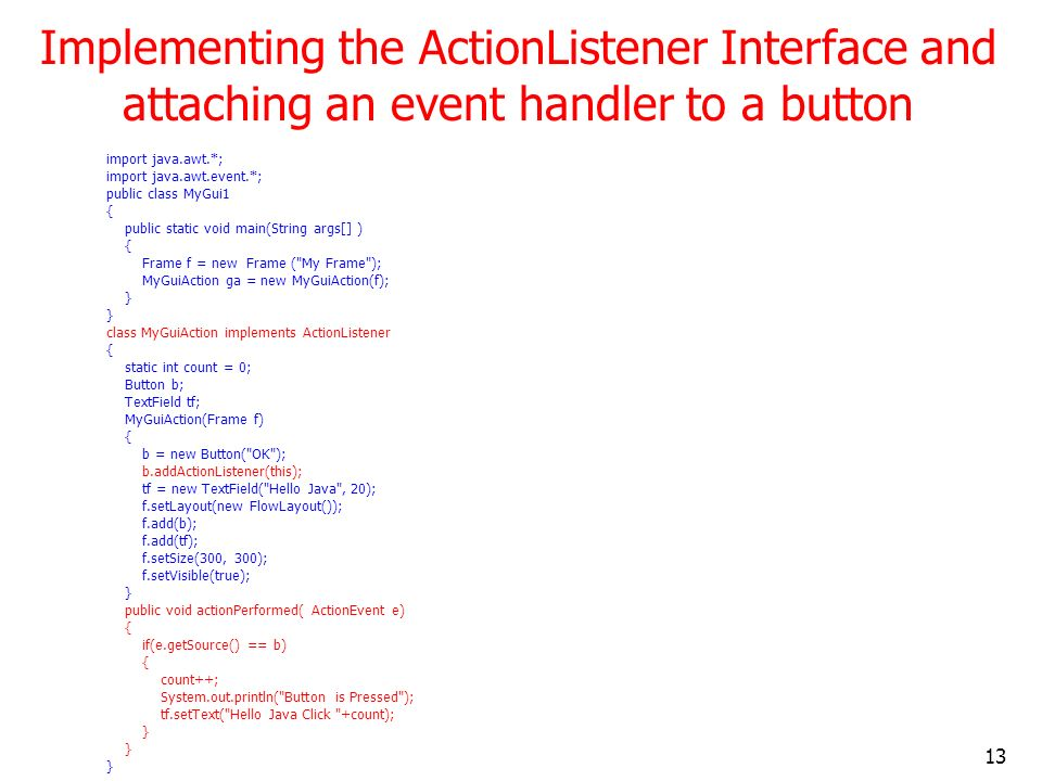 13 Implementing the ActionListener Interface and attaching an event handler to a button import java.awt.*; import java.awt.event.*; public class MyGui
