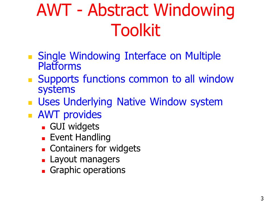 3 AWT - Abstract Windowing Toolkit Single Windowing Interface on Multiple Platforms Supports functions common to all window systems Uses Underlying Native Window system AWT provides GUI widgets Event Handling Containers for widgets Layout managers Graphic operations