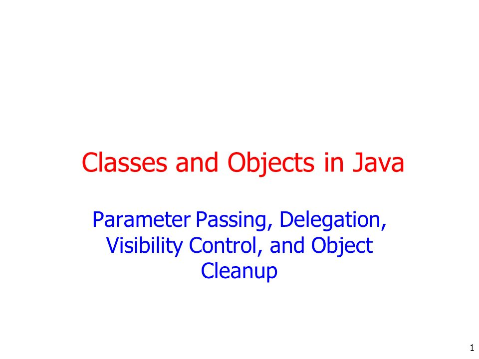 1 Classes and Objects in Java Parameter Passing, Delegation, Visibility Control, and Object Cleanup