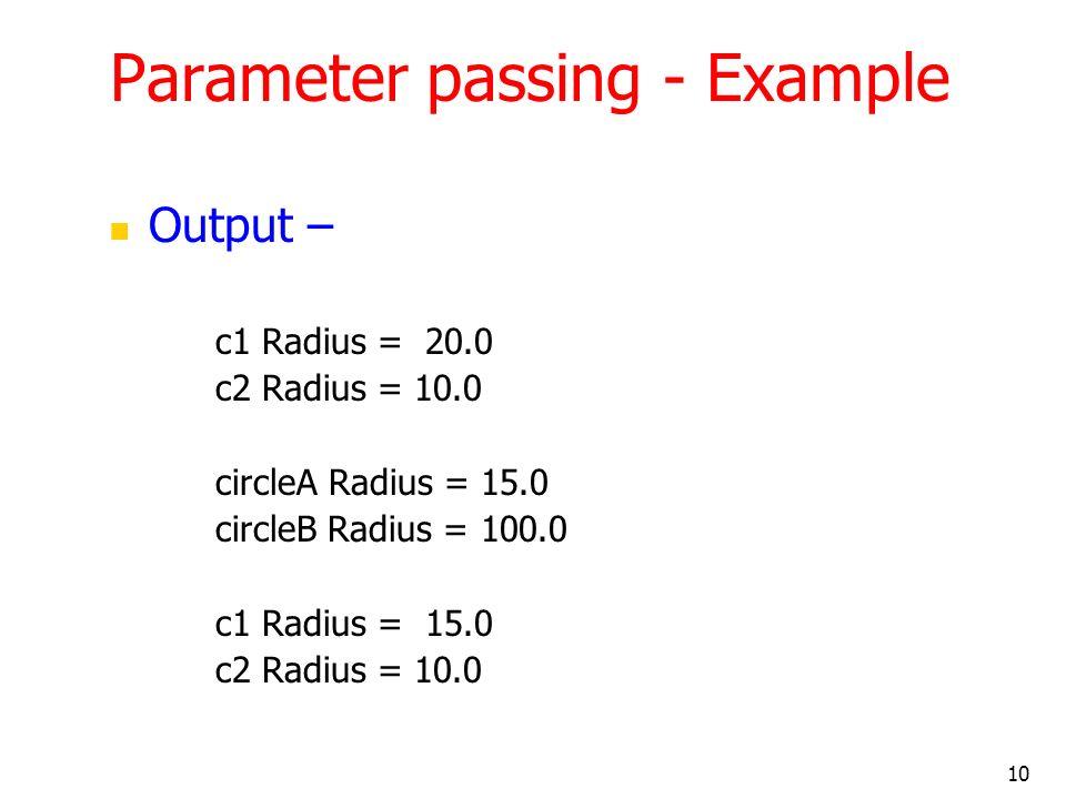 10 Parameter passing - Example Output – c1 Radius = 20.0 c2 Radius = 10.0 circleA Radius = 15.0 circleB Radius = 100.0 c1 Radius = 15.0 c2 Radius = 10.0