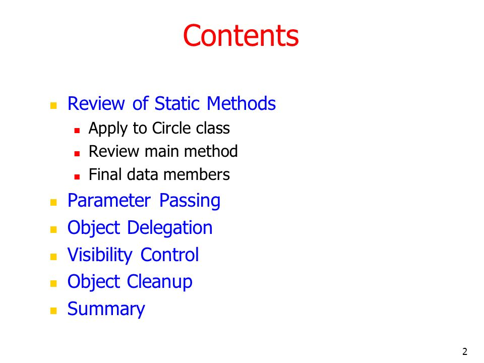 2 Contents Review of Static Methods Apply to Circle class Review main method Final data members Parameter Passing Object Delegation Visibility Control Object Cleanup Summary