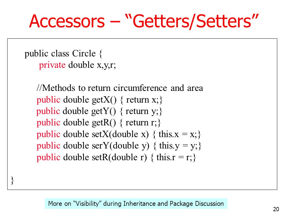 20 Accessors – Getters/Setters public class Circle { private double x,y,r; //Methods to return circumference and area public double getX() { return x;} public double getY() { return y;} public double getR() { return r;} public double setX(double x) { this.x = x;} public double serY(double y) { this.y = y;} public double setR(double r) { this.r = r;} } More on Visibility during Inheritance and Package Discussion