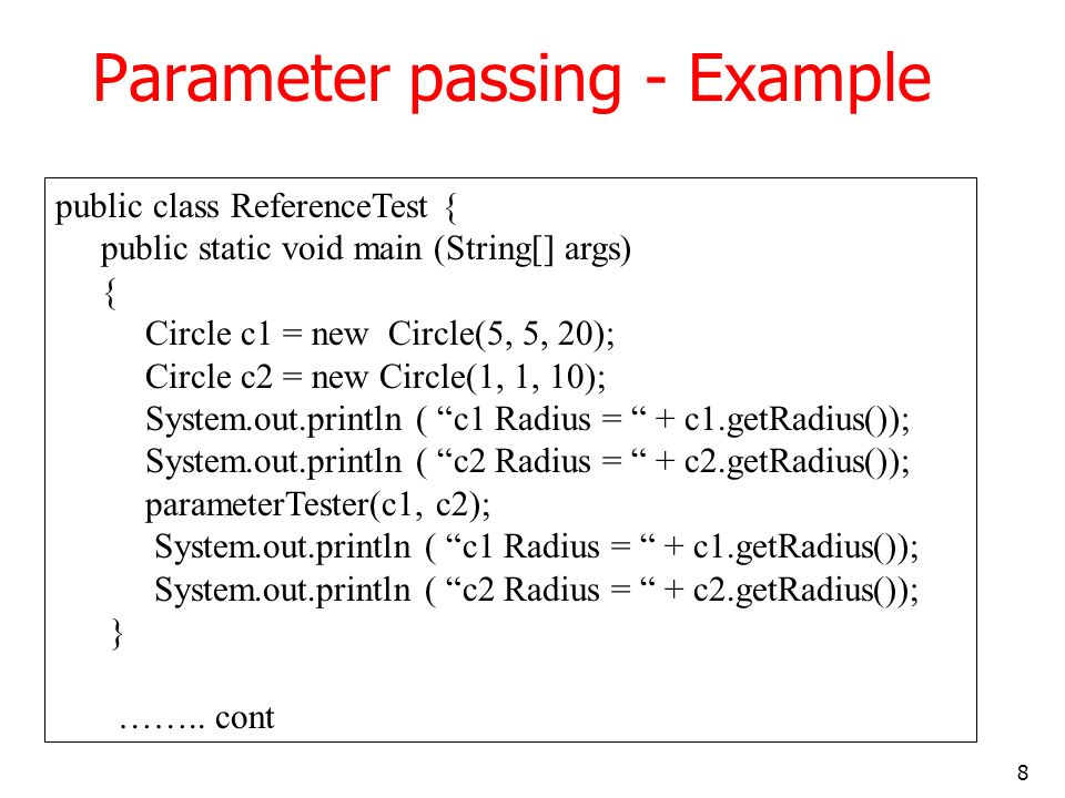 8 Parameter passing - Example public class ReferenceTest { public static void main (String[] args) { Circle c1 = new Circle(5, 5, 20); Circle c2 = new Circle(1, 1, 10); System.out.println ( c1 Radius = + c1.getRadius()); System.out.println ( c2 Radius = + c2.getRadius()); parameterTester(c1, c2); System.out.println ( c1 Radius = + c1.getRadius()); System.out.println ( c2 Radius = + c2.getRadius()); } ……..