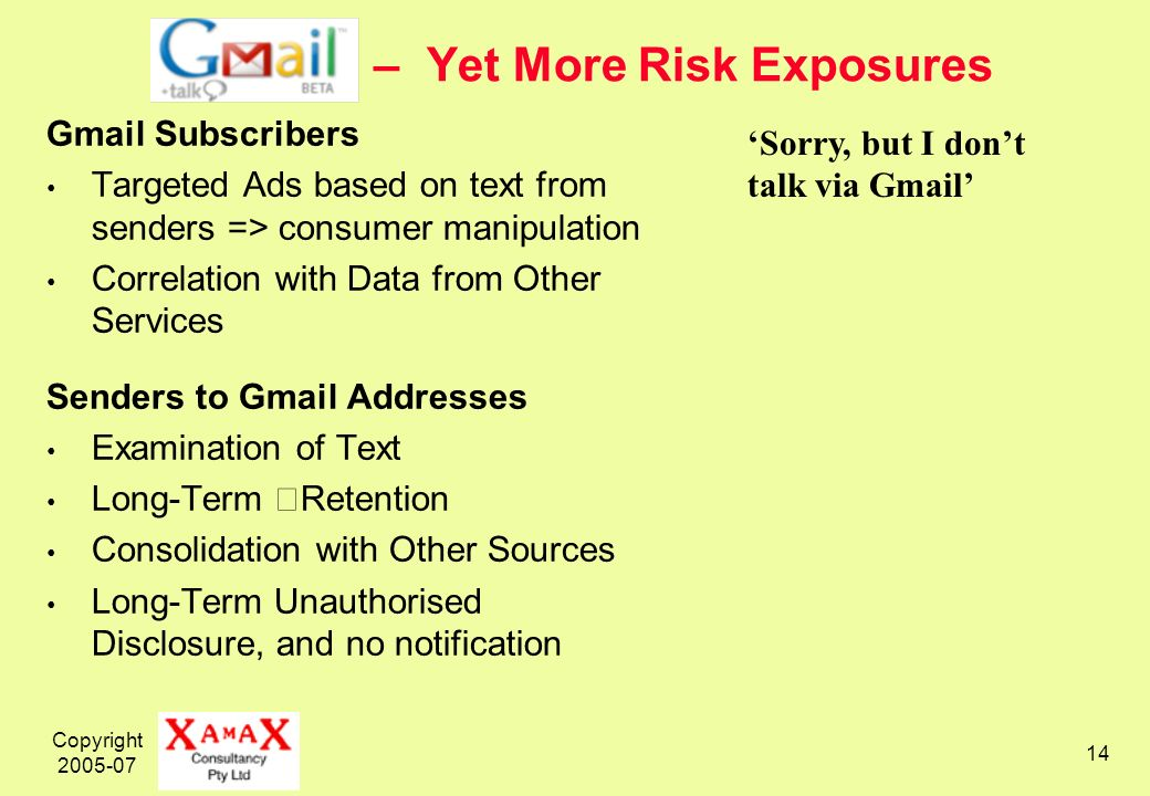 Copyright 2005-07 14 – Yet More Risk Exposures Gmail Subscribers Targeted Ads based on text from senders => consumer manipulation Correlation with Data from Other Services Senders to Gmail Addresses Examination of Text Long-Term Retention Consolidation with Other Sources Long-Term Unauthorised Disclosure, and no notification Sorry, but I dont talk via Gmail