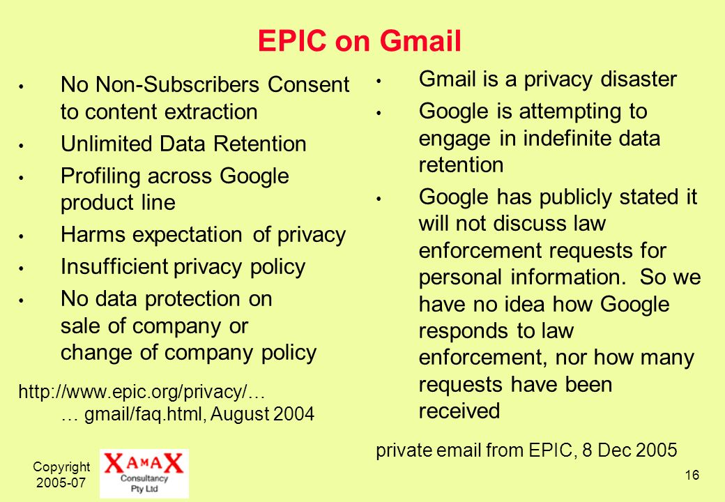 Copyright 2005-07 16 EPIC on Gmail No Non-Subscribers Consent to content extraction Unlimited Data Retention Profiling across Google product line Harms expectation of privacy Insufficient privacy policy No data protection on sale of company or change of company policy http://www.epic.org/privacy/… … gmail/faq.html, August 2004 Gmail is a privacy disaster Google is attempting to engage in indefinite data retention Google has publicly stated it will not discuss law enforcement requests for personal information.