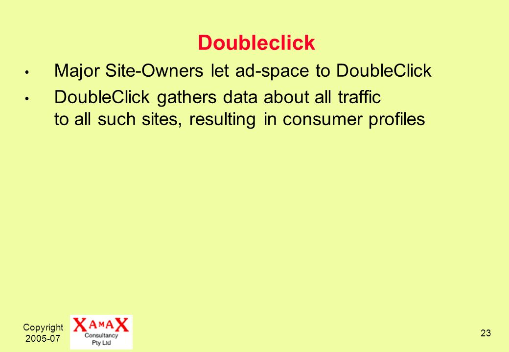 Copyright 2005-07 23 Doubleclick Major Site-Owners let ad-space to DoubleClick DoubleClick gathers data about all traffic to all such sites, resulting in consumer profiles