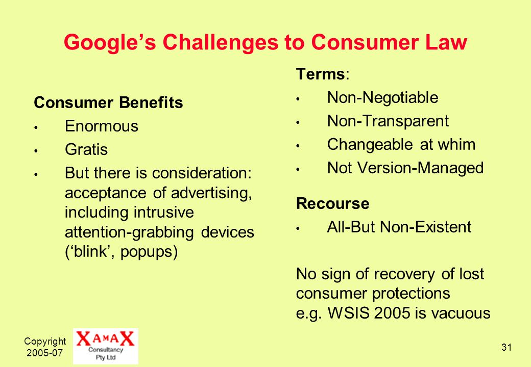 Copyright 2005-07 31 Googles Challenges to Consumer Law Consumer Benefits Enormous Gratis But there is consideration: acceptance of advertising, including intrusive attention-grabbing devices (blink, popups) Terms: Non-Negotiable Non-Transparent Changeable at whim Not Version-Managed Recourse All-But Non-Existent No sign of recovery of lost consumer protections e.g.