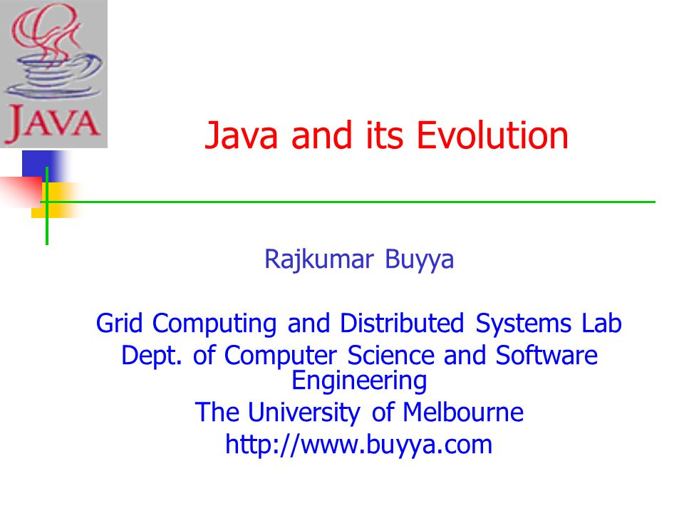 Java and its Evolution Rajkumar Buyya Grid Computing and Distributed Systems Lab Dept. of Computer Science and Software Engineering The University of