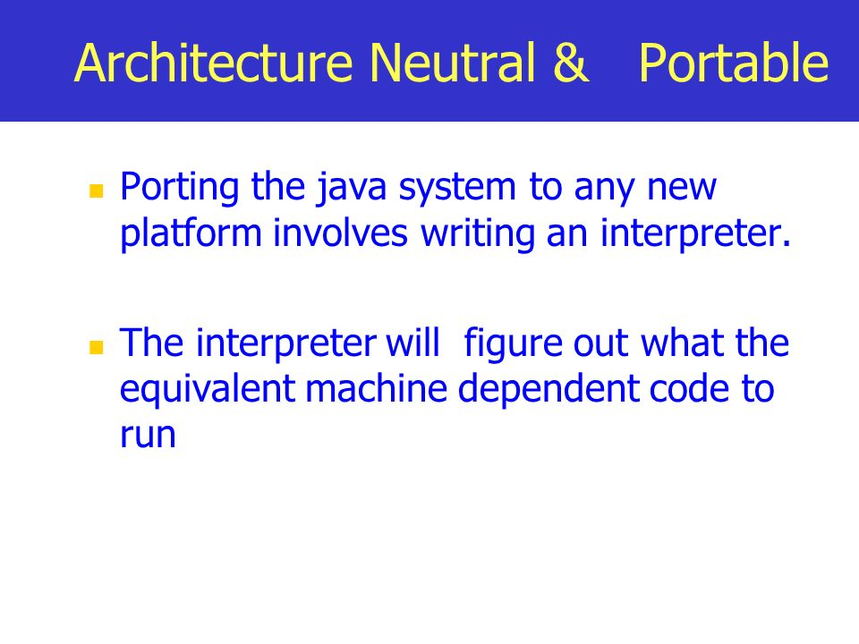 Architecture Neutral & Portable Porting the java system to any new platform involves writing an interpreter. The interpreter will figure out what the
