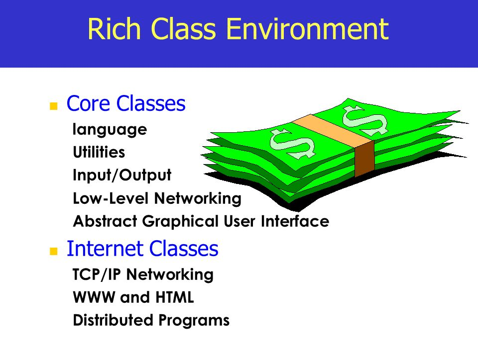 Rich Class Environment Core Classes language Utilities Input/Output Low-Level Networking Abstract Graphical User Interface Internet Classes TCP/IP Net