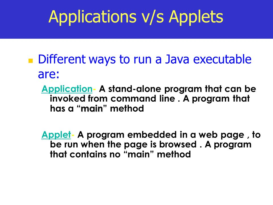 Applications v/s Applets Different ways to run a Java executable are: main Application- A stand-alone program that can be invoked from command line. A