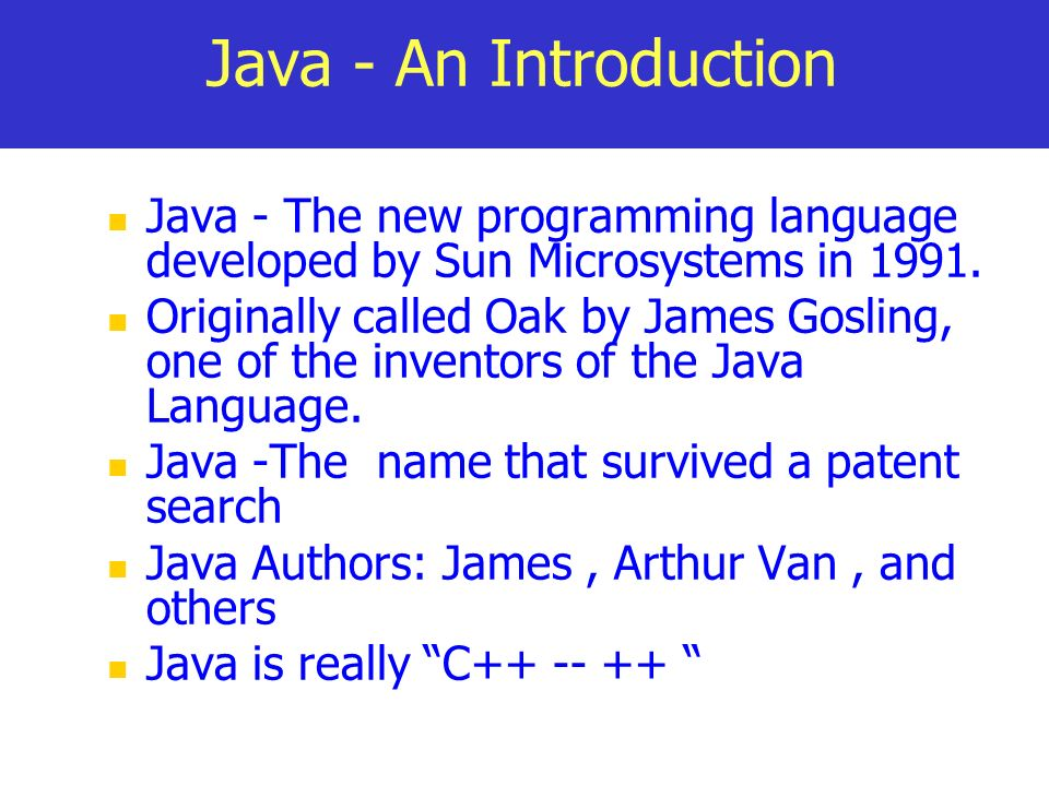 Java - An Introduction Java - The new programming language developed by Sun Microsystems in 1991. Originally called Oak by James Gosling, one of the i