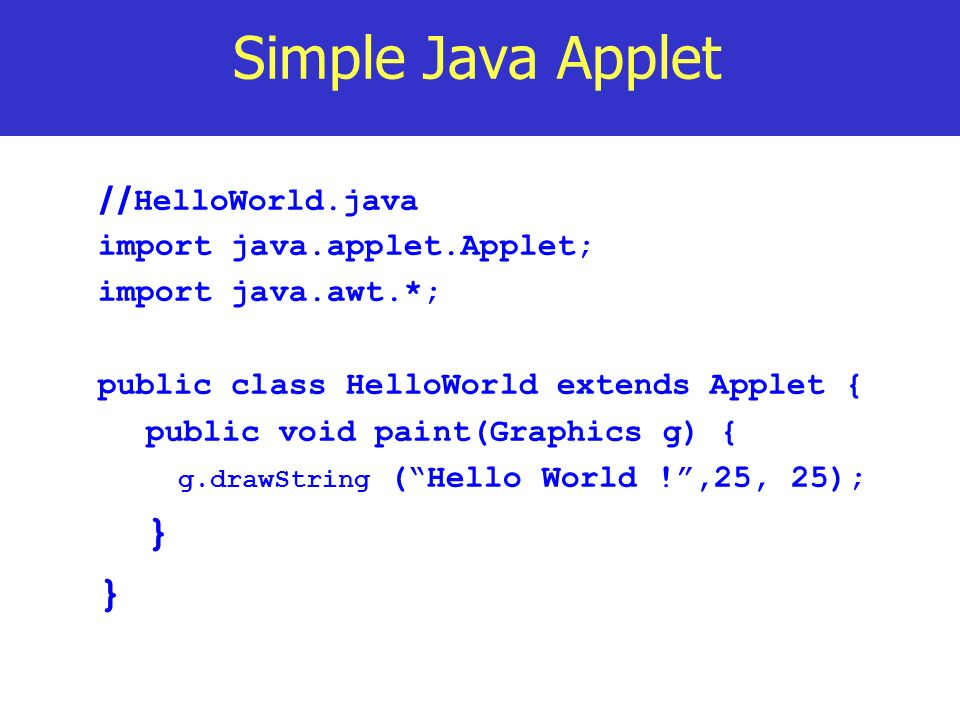 Simple Java Applet // HelloWorld.java import java.applet.Applet; import java.awt.*; public class HelloWorld extends Applet { public void paint(Graphic