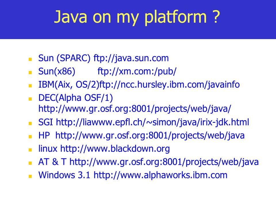 Java on my platform ? Sun (SPARC) ftp://java.sun.com Sun(x86) ftp://xm.com:/pub/ IBM(Aix, OS/2)ftp://ncc.hursley.ibm.com/javainfo DEC(Alpha OSF/1) htt