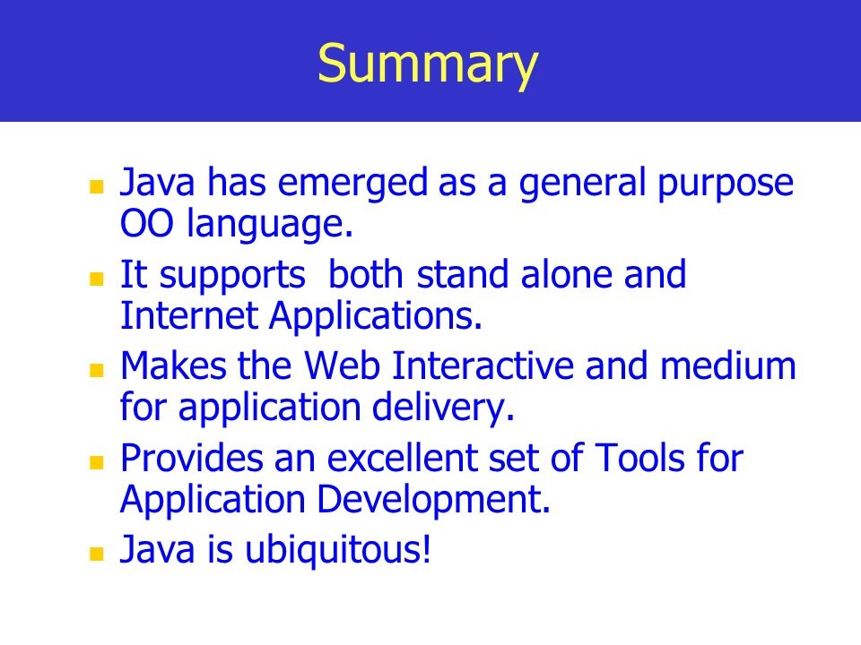 Summary Java has emerged as a general purpose OO language. It supports both stand alone and Internet Applications. Makes the Web Interactive and mediu