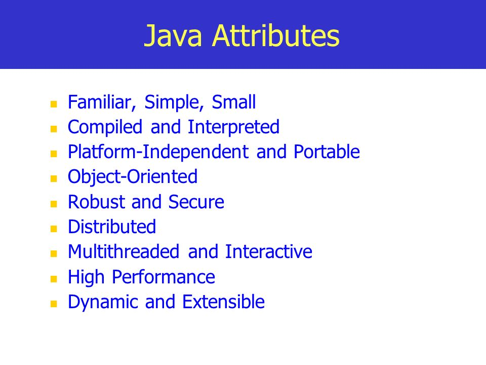 Java Attributes Familiar, Simple, Small Compiled and Interpreted Platform-Independent and Portable Object-Oriented Robust and Secure Distributed Multi