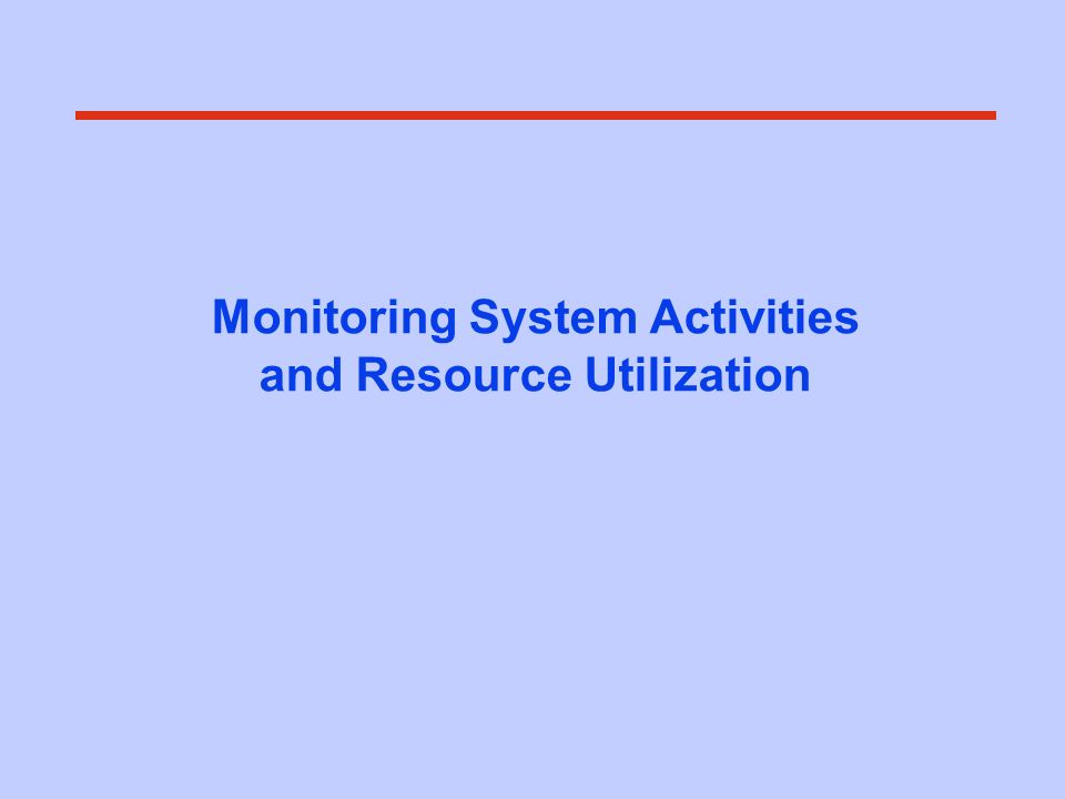 Monitoring System Activities and Resource Utilization