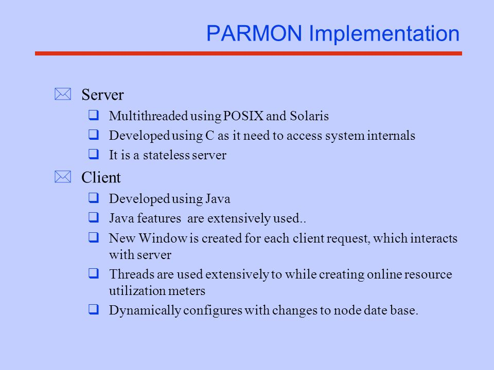 Setting up of PARMON *Server installation & invocation qBinding to port qRights (requires root permission for full functionality) qparmond or parmond (either at boot time or on-line) qNeeds to be loaded on all nodes to be monitored *Client installation & invocation qJava based client (client machine can be PC/workstation supporting JVM) qCLASSPATH (pointing to classes.zip, parmon.jar) qjar file (parmon.jar) qjava parmon or java parmon