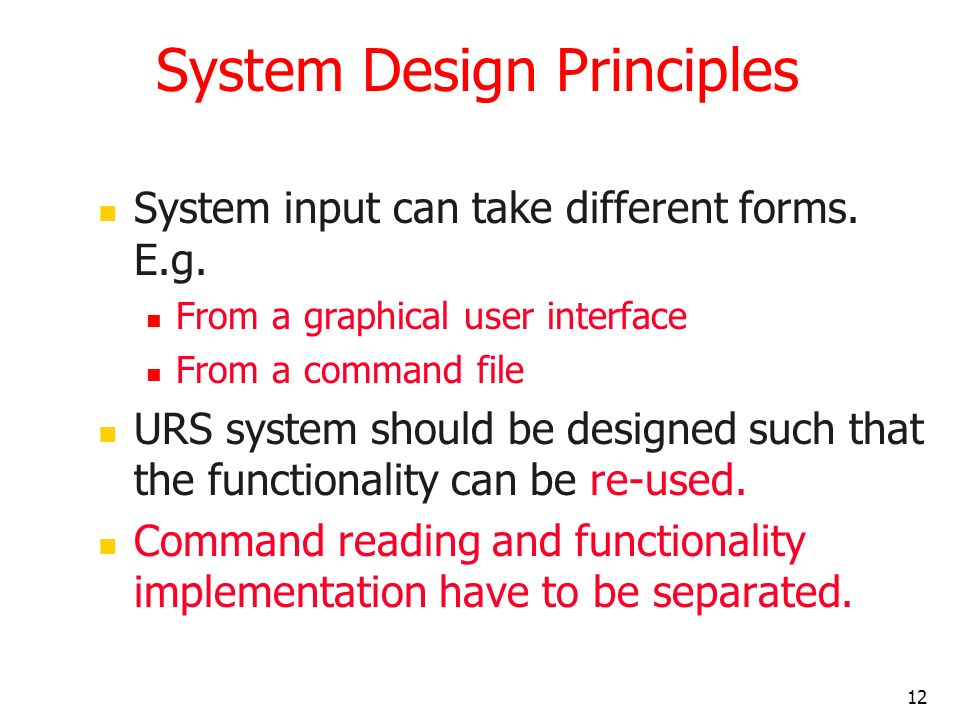 12 System Design Principles System input can take different forms. E.g. From a graphical user interface From a command file URS system should be desig