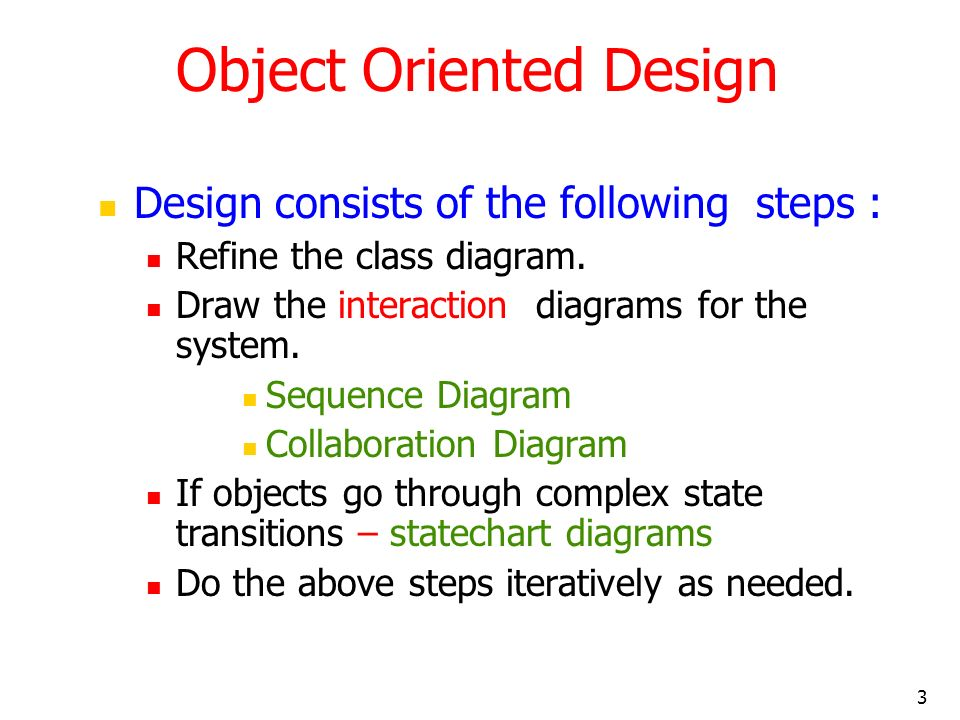 3 Object Oriented Design Design consists of the following steps : Refine the class diagram. Draw the interaction diagrams for the system. Sequence Dia