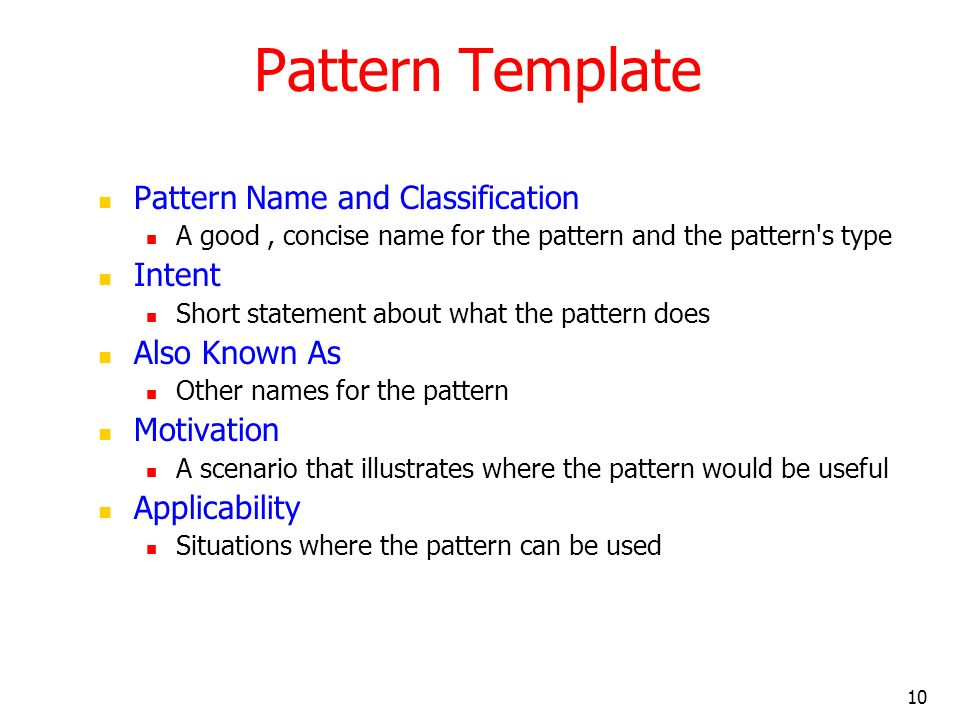 10 Pattern Template Pattern Name and Classification A good, concise name for the pattern and the pattern's type Intent Short statement about what the