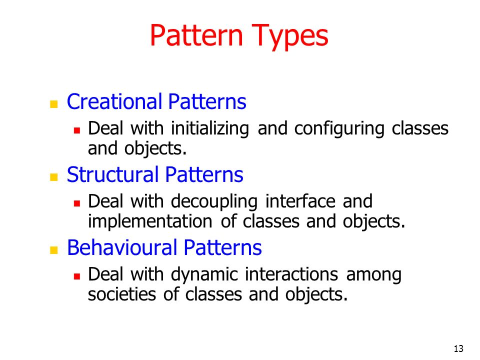 13 Pattern Types Creational Patterns Deal with initializing and configuring classes and objects. Structural Patterns Deal with decoupling interface an