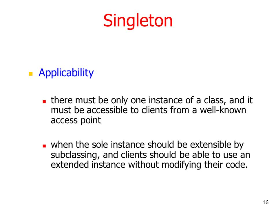 16 Singleton Applicability there must be only one instance of a class, and it must be accessible to clients from a well-known access point when the so
