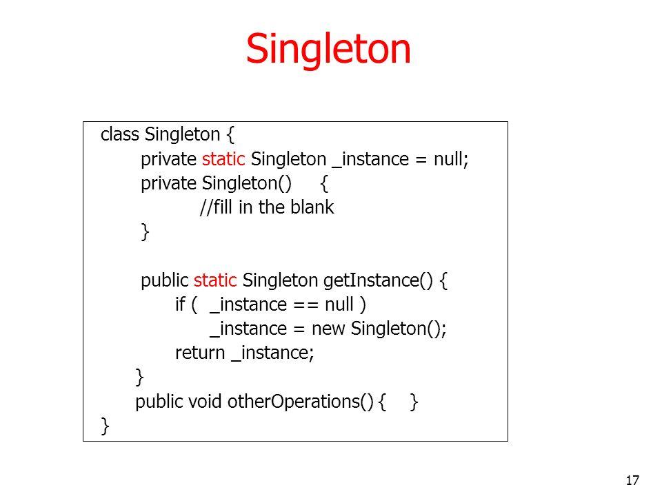 17 Singleton class Singleton { private static Singleton _instance = null; private Singleton() { //fill in the blank } public static Singleton getInsta