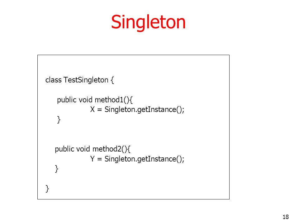 18 Singleton class TestSingleton { public void method1(){ X = Singleton.getInstance(); } public void method2(){ Y = Singleton.getInstance(); }