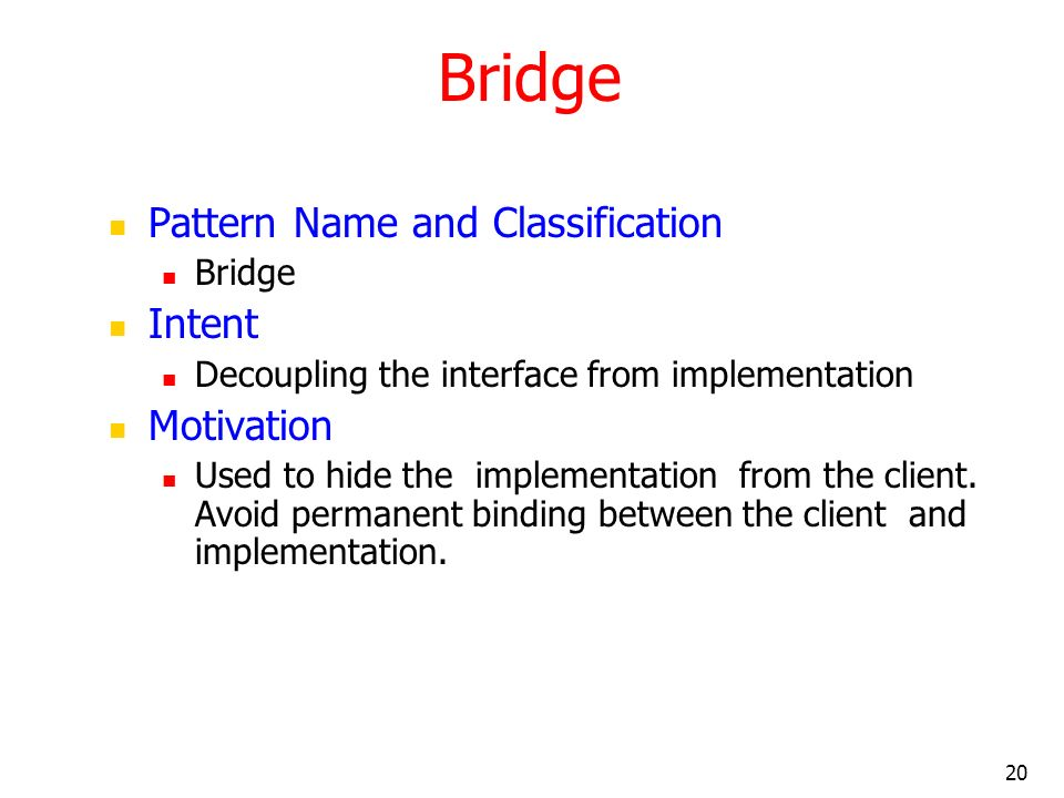 20 Bridge Pattern Name and Classification Bridge Intent Decoupling the interface from implementation Motivation Used to hide the implementation from t