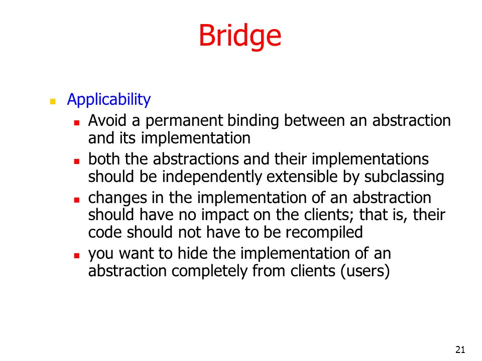 21 Bridge Applicability Avoid a permanent binding between an abstraction and its implementation both the abstractions and their implementations should
