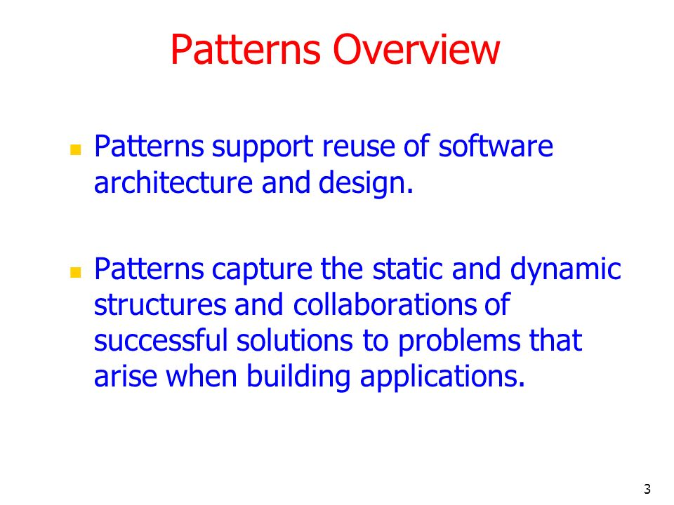 3 Patterns Overview Patterns support reuse of software architecture and design. Patterns capture the static and dynamic structures and collaborations