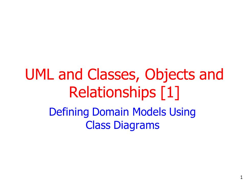 1 UML and Classes, Objects and Relationships [1] Defining Domain Models Using Class Diagrams