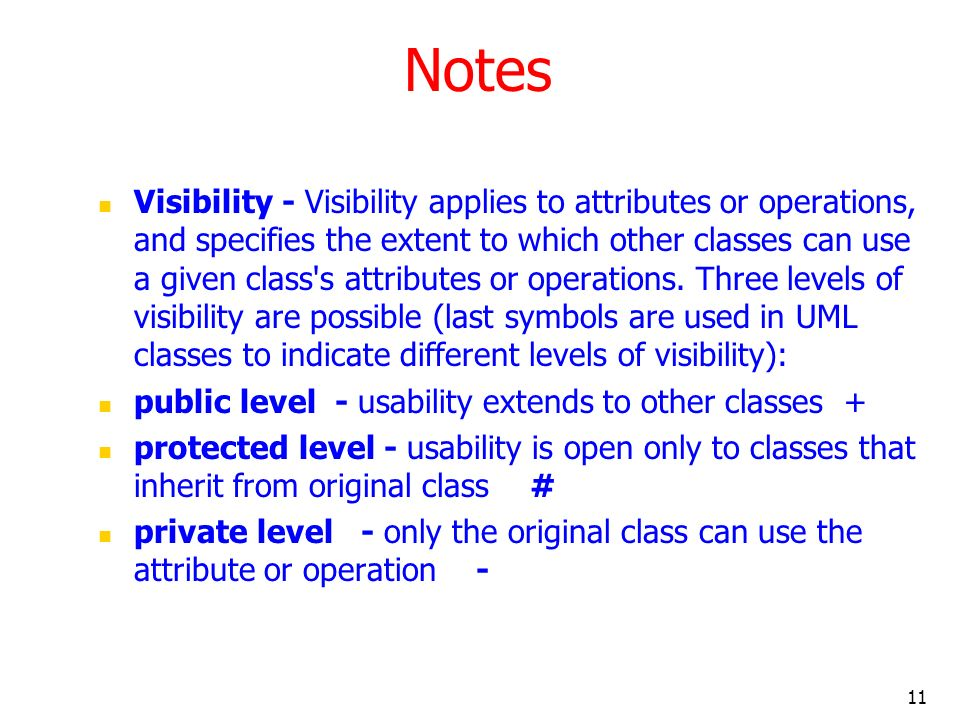 11 Notes Visibility - Visibility applies to attributes or operations, and specifies the extent to which other classes can use a given class's attribut