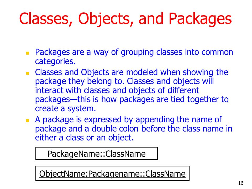 16 Classes, Objects, and Packages Packages are a way of grouping classes into common categories. Classes and Objects are modeled when showing the pack