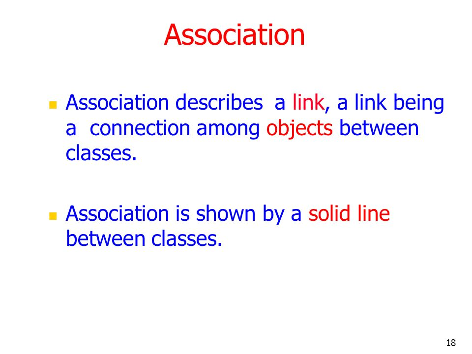 18 Association Association describes a link, a link being a connection among objects between classes. Association is shown by a solid line between cla