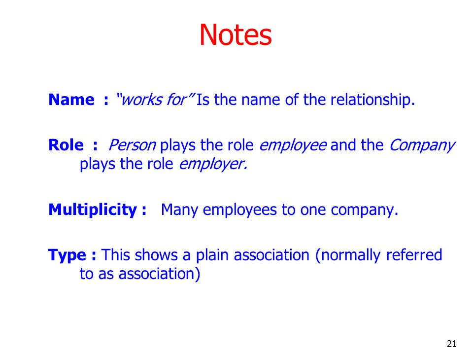 21 Notes Name : works for Is the name of the relationship. Role : Person plays the role employee and the Company plays the role employer. Multiplicity