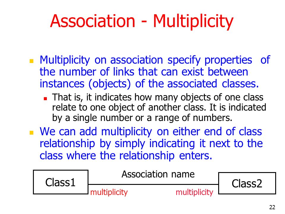 22 Association - Multiplicity Multiplicity on association specify properties of the number of links that can exist between instances (objects) of the