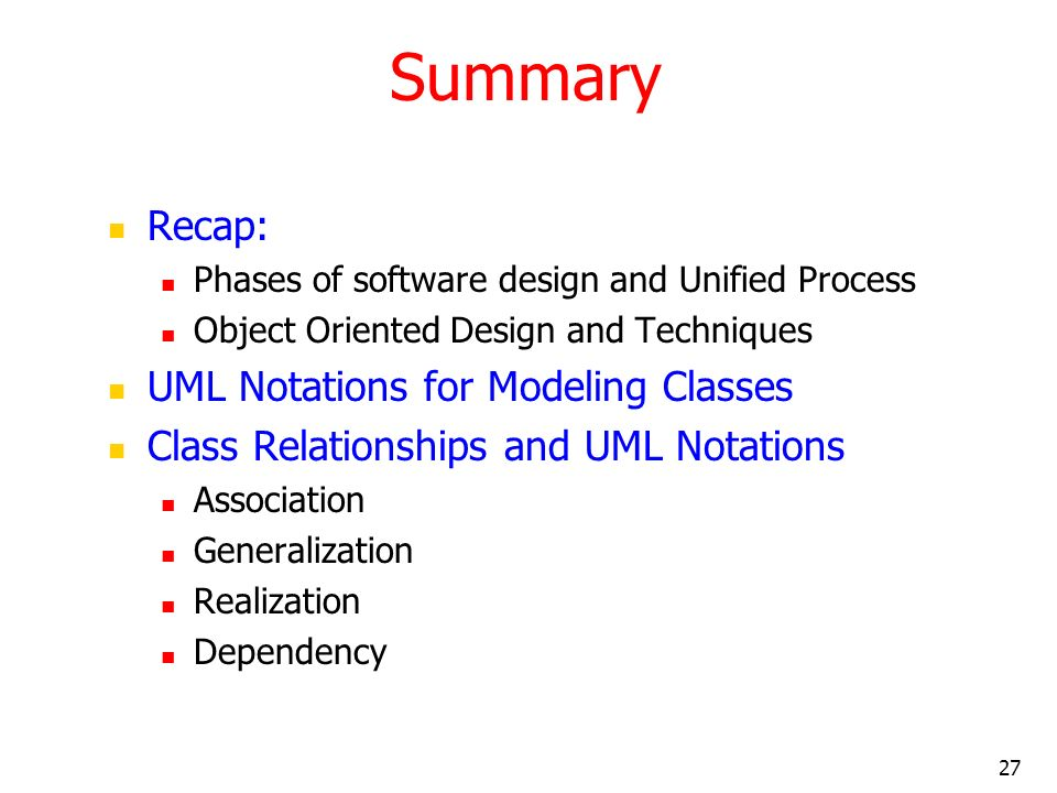 27 Summary Recap: Phases of software design and Unified Process Object Oriented Design and Techniques UML Notations for Modeling Classes Class Relatio