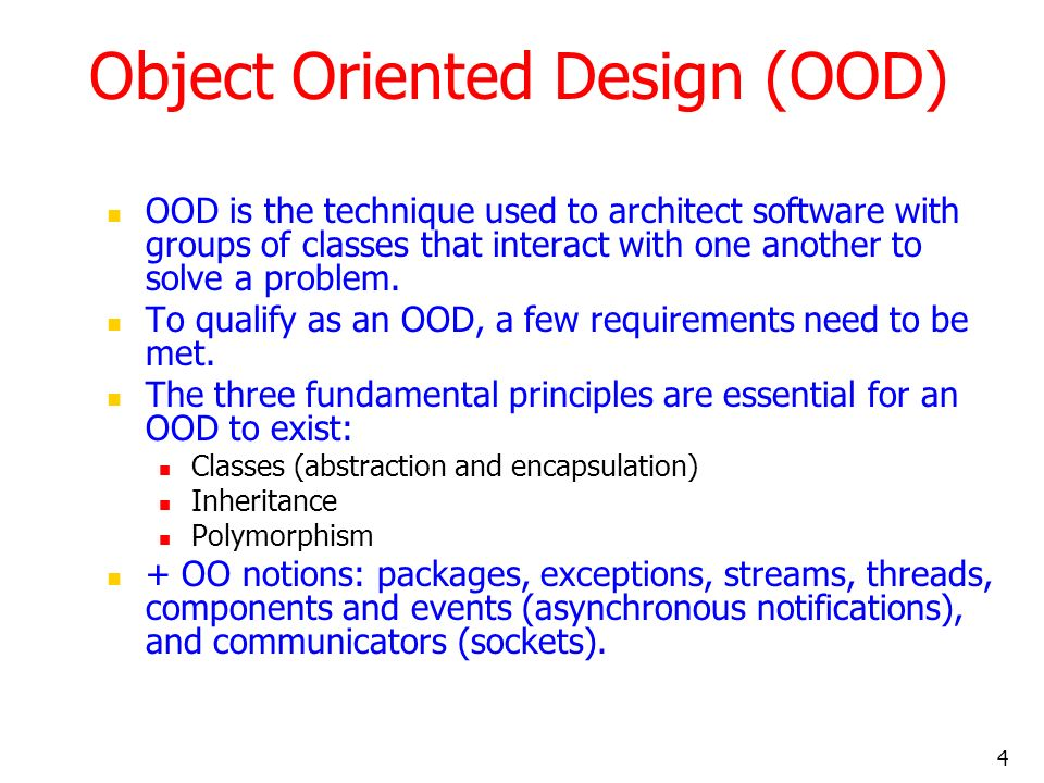 4 Object Oriented Design (OOD) OOD is the technique used to architect software with groups of classes that interact with one another to solve a proble