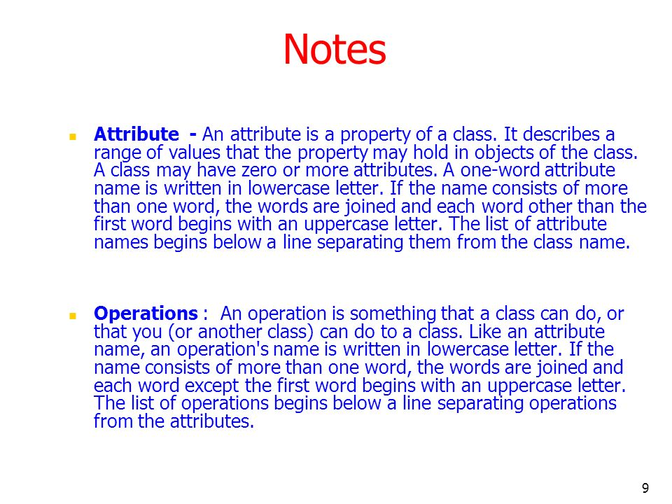 9 Notes Attribute - An attribute is a property of a class. It describes a range of values that the property may hold in objects of the class. A class