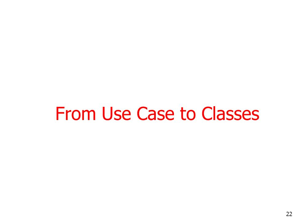 22 From Use Case to Classes