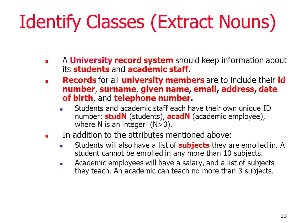 23 Identify Classes (Extract Nouns) A University record system should keep information about its students and academic staff. Records for all universi