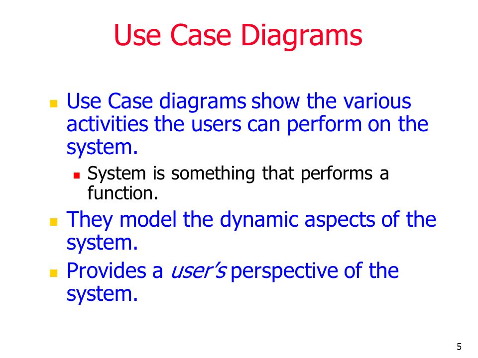 5 Use Case Diagrams Use Case diagrams show the various activities the users can perform on the system. System is something that performs a function. T
