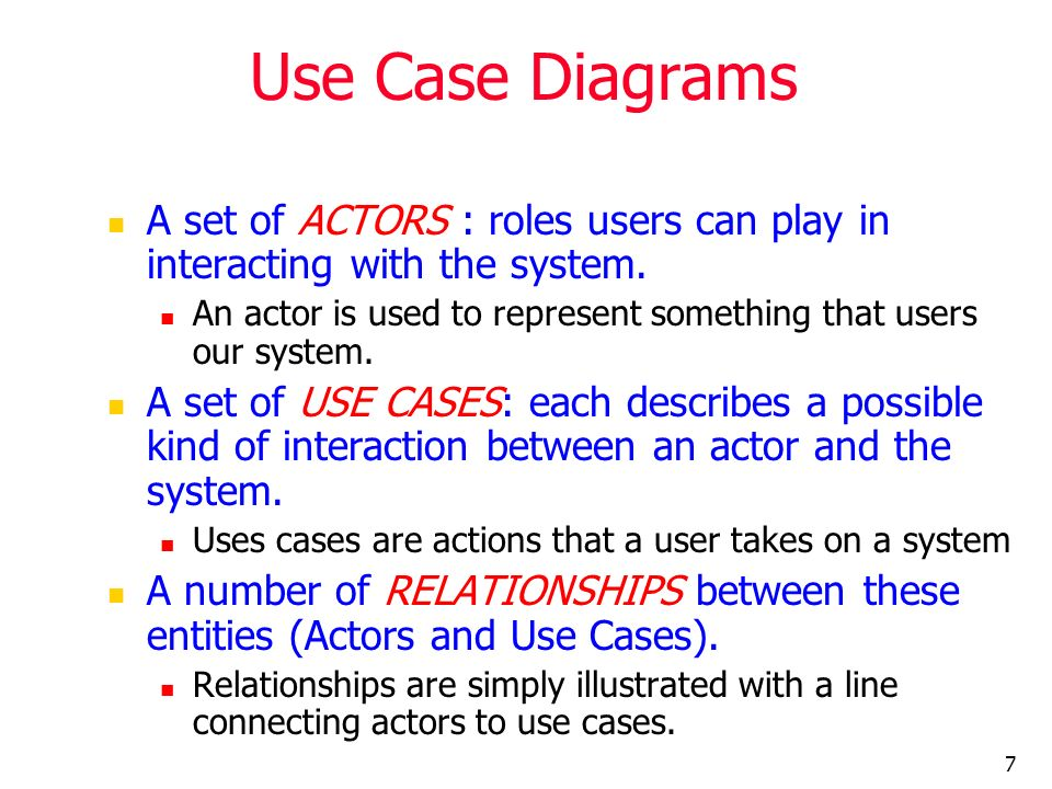 7 Use Case Diagrams A set of ACTORS : roles users can play in interacting with the system. An actor is used to represent something that users our syst