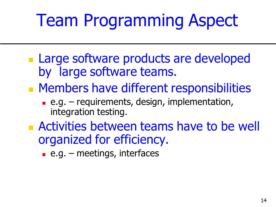 14 Team Programming Aspect Large software products are developed by large software teams. Members have different responsibilities e.g. – requirements,