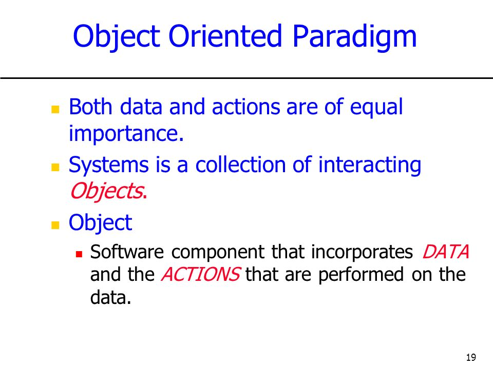 19 Object Oriented Paradigm Both data and actions are of equal importance. Systems is a collection of interacting Objects. Object Software component t