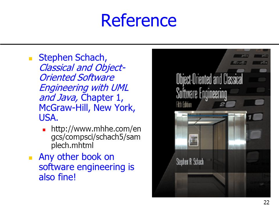 22 Reference Stephen Schach, Classical and Object- Oriented Software Engineering with UML and Java, Chapter 1, McGraw-Hill, New York, USA. http://www.