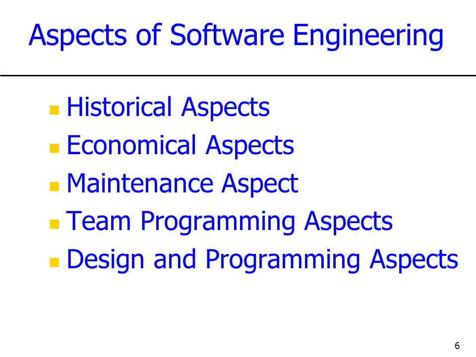 6 Aspects of Software Engineering Historical Aspects Economical Aspects Maintenance Aspect Team Programming Aspects Design and Programming Aspects